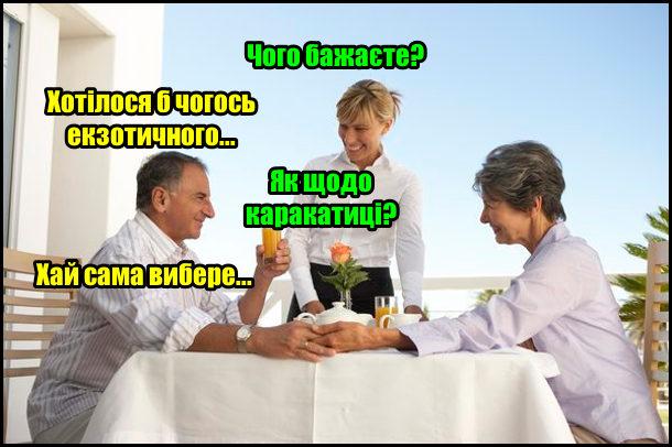 В ресторані чоловік з жінкою. Офіціант звертається до чоловіка: - Чого бажаєте? - Хотілося б чогось екзотичного… - Як щодо каракатиці? - Хай сама вибере…
