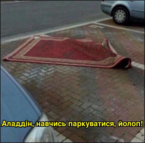 На парковкі лижить килим. - Аладдін, навчись паркуватися, йолоп!