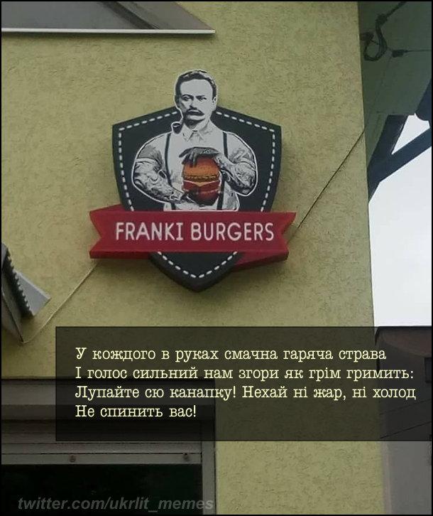 """Ресторан Franki Burgers (Франкі Бургерс). Спадає на думку вірш Івана Франка """"Каменяр"""": У кождого в руках смачна гаряча страва І голос сильний нам згори як грім гримить: Лупайте сю канапку! Нехай ні жар, ні холод Не спинить вас!"""