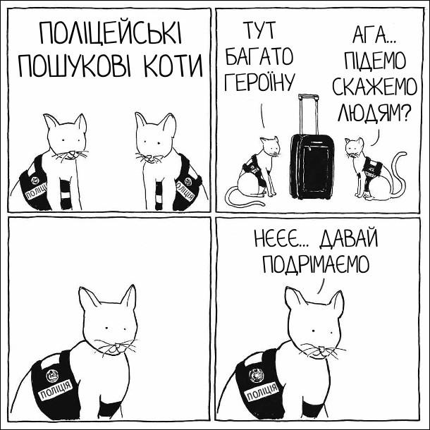 Поліцейські пошукові коти понюгали валізу. - Тут багато героїну. - Ага... підемо скажемо людям? - Нєєє... давай подрімаємо