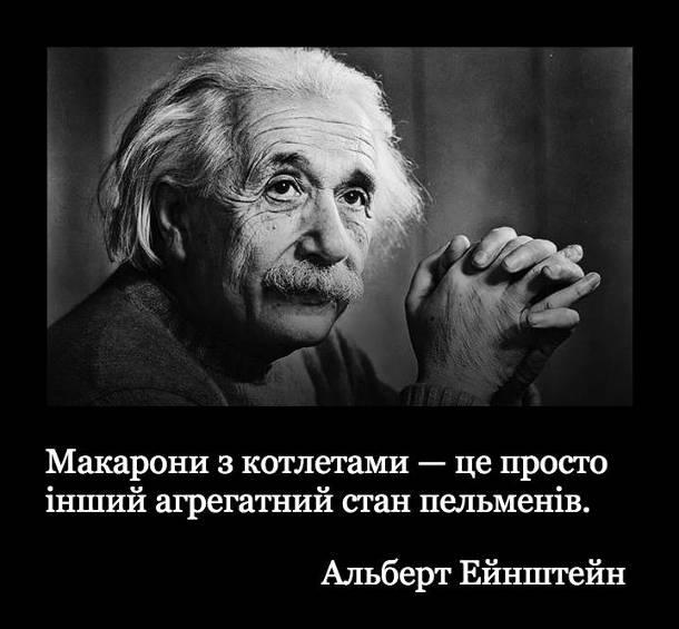 Макарони з котлетами - це просто інший агрегатний стан пельменів. Альберт Ейнштейн