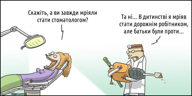 В кабінеті стоматолога жінка сидить на стоматологічному кріслі: - Скажіть, а ви завжди мріяли стати стоматологом? Лікар несе відбійний молоток: - Та ні... В дитинстві я мріяв стати дорожнім робітником, але батьки були проти...