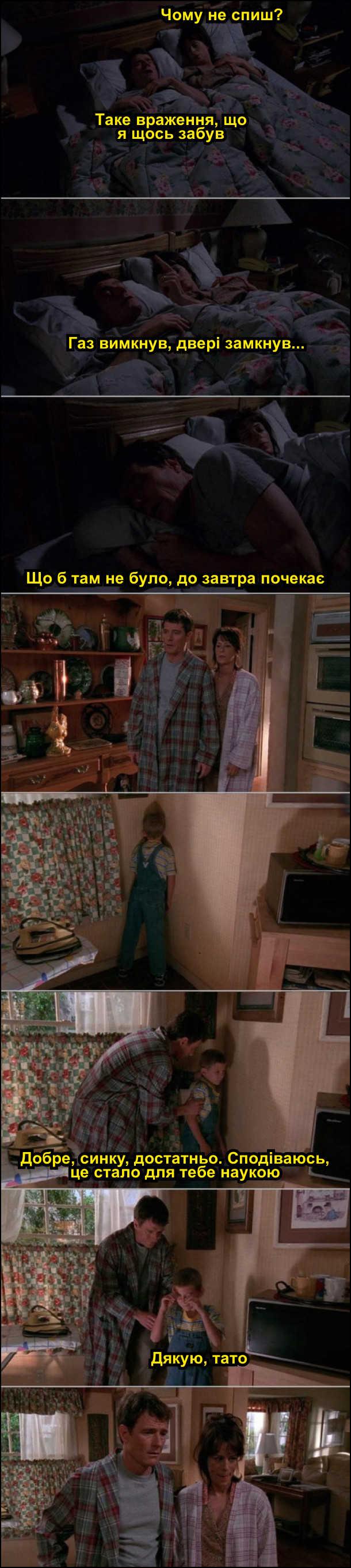В ліжку лежить подружжя. Дружина: - Чому не спиш. Чоловік: - Таке враження, що я щось забув. Газ вимкнув, двері замкнув... Що б там не було, до завтра почекає. Зранку вони встали і побачили сина в кутку, якого вони звечора покарали. Чоловік: - Добре, синку, достатньо. Сподіваюсь, це стало для тебе наукою. Син: - Дякую, тато