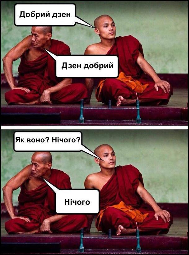 Сидять два буддисти. - Добрий дзен. - Дзен добрий. - Як воно? Нічого? - Нічого. Прикол про буддистів
