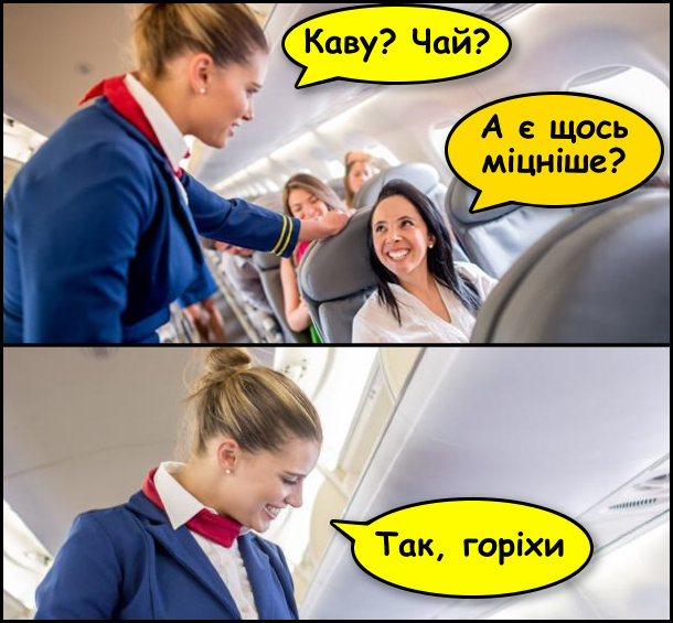 Прикол про стюардесу. Стюардеса питає в пасажирки: - Каву? Чай? Пасажирка: - А є щось міцніше? Стюардеса: - Так, горіхи