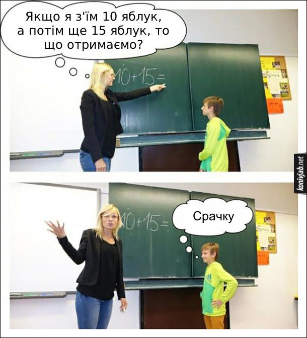 Прикол на математиці. Вчителька біля дошки пояснює додавання: - Якщо я з'їм 10 яблук, а потім ще 15 яблук, то що отримаємо? Учень: - Срачку