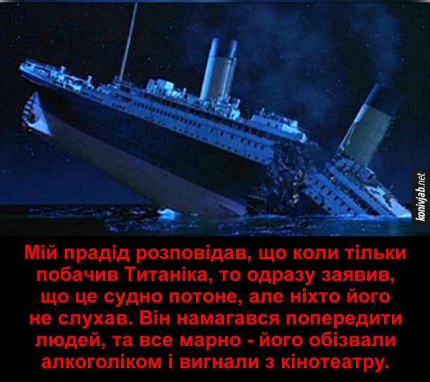 Анекдот про Титанік. Мій прадід розповідав, що коли тільки побачив Титаніка, то одразу заявив, що це судно потоне, але ніхто його не слухав. Він намагався попередити людей, та все марно - його обізвали алкоголіком і вигнали з кінотеатру.