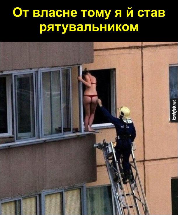 Гумор про рятувальників. Пожежник рятує з балкона дівчину в одній білизні. От власне тому я й став рятувальником