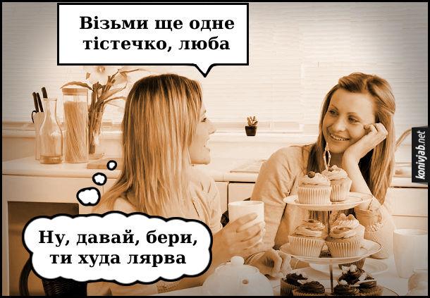 Жарт про жіночу дружбу. За столом сидять дві дівчини одна каже: - Візьми ще одне тістечко, люба. А сама думає: - Ну, давай, бери, ти худа лярва