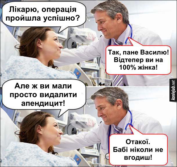 Прикол операція зі зміни статі. - Лікарю, операція пройшла успішно? - Так, пане Василю! Відтепер ви на 100% жінка! - Але ж ви мали просто видалити апендицит! - Отакої. Бабі ніколи не вгодиш!