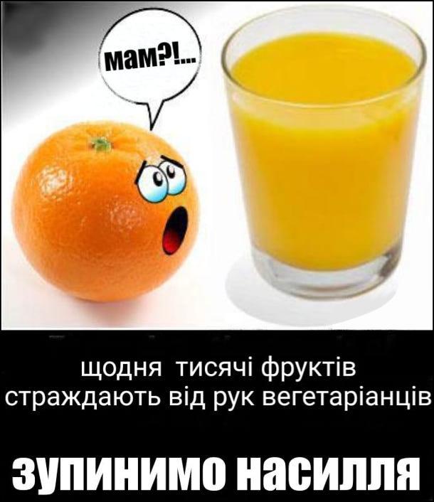 Мем про вегетаріанців. Щодня тисяці фруктів страждають від рук вегетаріанців. Зупинимо насилля. Біля склянки апельсинового соку лежить апельсин, дивиться на сік і питає: - Мам?!...