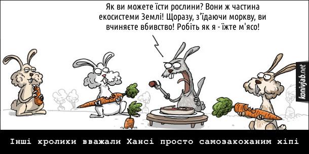 Кролик-м'ясоїд їсть стейк і кричить до інших кролів, які їдять моркву: - Як ви можете їсти рослини? Вони ж частина екосистеми Землі! Щоразу, з'їдаючи моркву, ви вчиняєте вбивство! Робіть як я - їжте м'ясо! Інші кролики вважали Хансі просто самозакоханим хіпі