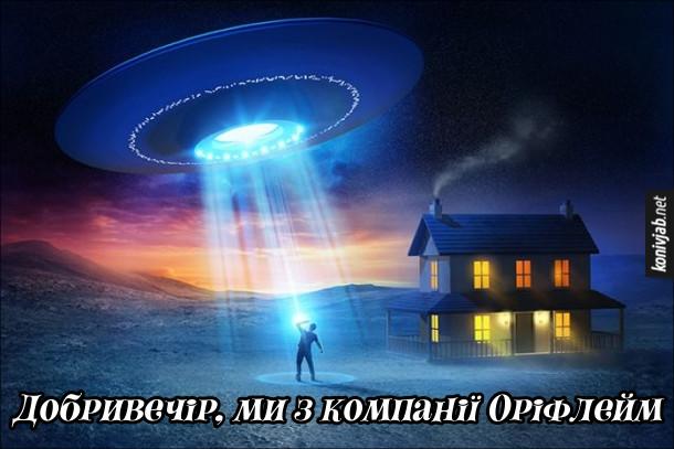 Жарт про оріфлейм і іншопланетян. До чоловіка біля будинку підлітає літаюча тарілка, звідти лунає: - Добривечір, ми з компанії Оріфлейм