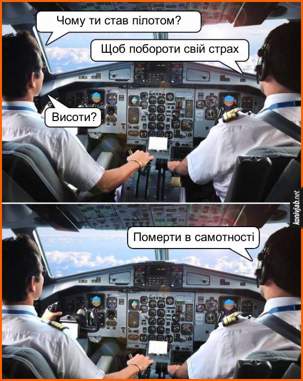 Жарт про пілотів. В кабіні літака розмовляють пілоти: - Чому ти став пілотом? - Щоб побороти свій страх. - Висоти? - Померти в самотності