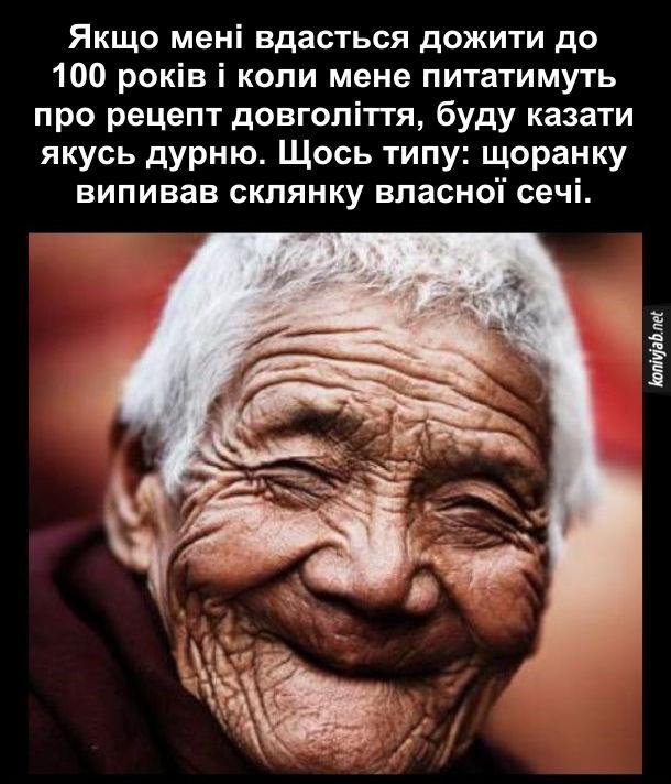 Рецепт довголіття Прикол. Якщо мені вдасться дожити до 100 років і коли мене питатимуть про рецепт довголіття, буду казати якусь дурню. Щось типу: щоранку випивав склянку власної сечі.