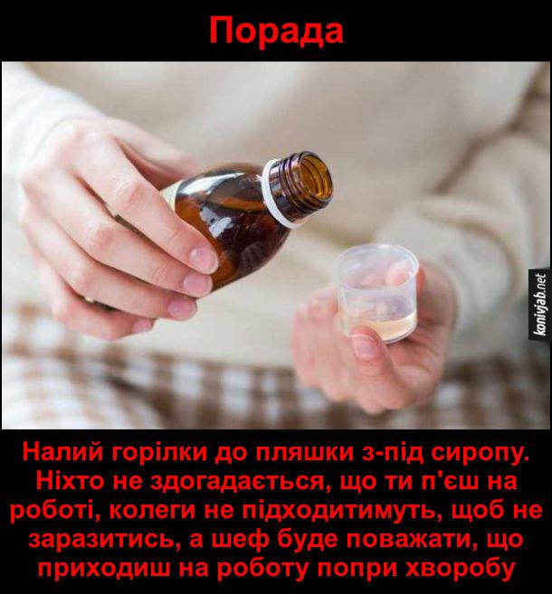Смішна порада, як пити на роботі: Налий горілки до пляшки з-під сиропу. Ніхто не здогадається, що ти п'єш на роботі, колеги не підходитимуть, щоб не заразитись, а шеф буде поважати, що приходиш на роботу попри хворобу