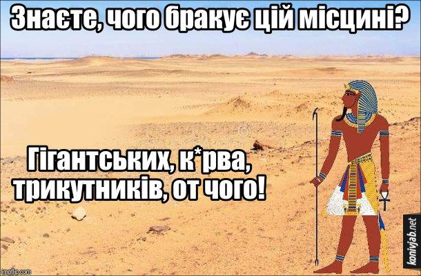 Жарт про піраміди і фараонів. Фараон дивиться на пустелю і каже: - Знаєте, чого бракує цій місцині? Гігантських, к*рва, трикутників, от чого!