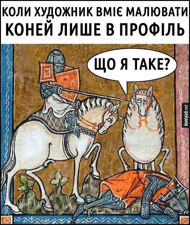 Коли художник вміє малювати коней лише в профіль. Смішна середньовічна картина, де намальований лицар на коні в профіль, один вбитий лицар на землі і один кінь незграбно намальований спереду, який промовляє: - Що я таке?