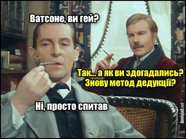 Жарт про Шерлока Холмса і доктора Ватсона. - Ватсоне, ви гей? - Так... а як ви здогадались? Знову метод дедукції? - Ні, просто спитав.