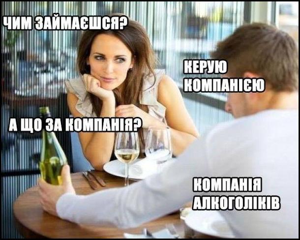 Прикол , коли дівчина питає про твою роботу. Дівчина з хлопцем в ресторані на першому побаченні. Дівчина: - Чим займаєшся? Хлопець: - Керую компанією. Дівчина: - А що за компанія? Хлопець: - Компанія алкоголіків