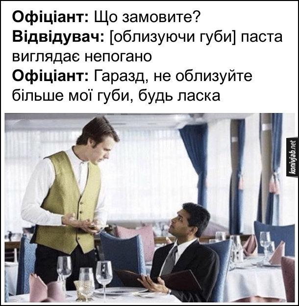 Прикол в ресторані. Офіціант: Що замовите? Відвідувач: (облизуючи губи) паста виглядає непогано. Офіціант: Гаразд, не облизуйте більше мої губи, будь ласка