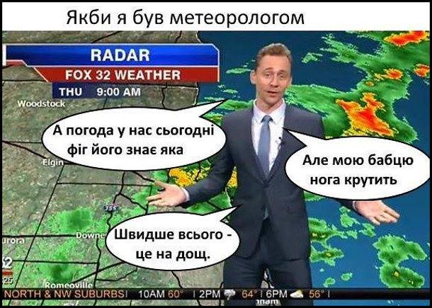 Прикол Якби я був метеорологом. - А погода у нас фіг його знає яка, але мою бабцю нога крутить. Швидше всього - це на дощ
