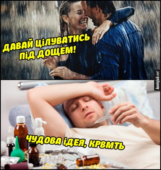 Прикол. Під час зливи дівчина до хлопця: - Давай цілуватись під дощем! Хлопець потім застудився. Лежить в ліжку і думає: - Чудова ідея, крвмть