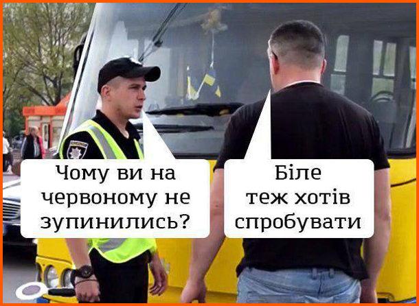 Прикол Поліцейський і водій. Поліцейський зупиняє маршрутку: - Чому ви на червоному не зупинились? Водій: - Біле теж хотів спробувати