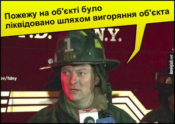Прикол про пожежників. Пожежник дає інтерв'ю: - Пожежу на об'єкті було ліквідовано шляхом вигоряння об'єкта