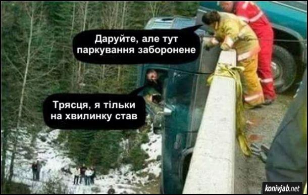 Прикол, жарт про аварію. Автомобіть нвполовину звісився з мосту. Водій сидить в кабіні. Підійшли рятувальники і кажуть до водія: - Даруйте, але тут паркування заборонене. Водій: - Трясця, я тільки на хвилинку став