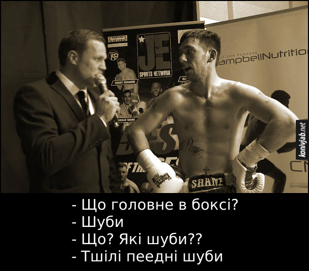 Анекдот: Інтерв'ю з боксером. - Що головне в боксі? - Шуби - Що? Які шуби?? - Тшілі пеедні шуби