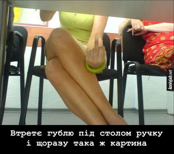 Прикол: Заглянув під стіл. За столом навпроти сидить дівчина в короткій спідниці. Втретє гублю під столом ручку і щоразу така ж картина. Дівчина під столом показує фак і переплітає ноги, щоб не міх зазирнути під спідницю