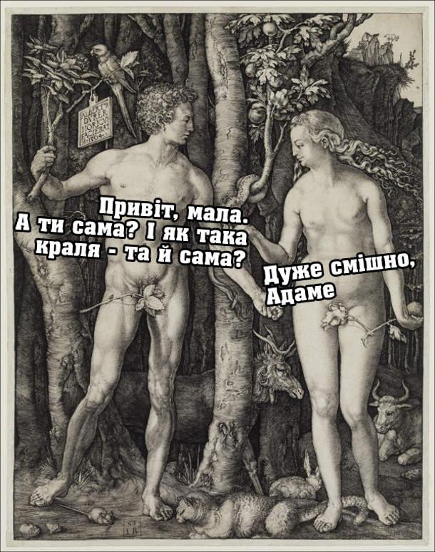 Мем про Адама і Єву. В Едемському саду. Адам: - Привіт, мала. А ти сама? І як така краля - та й сама? Єва: - Дуже смішно, Адаме