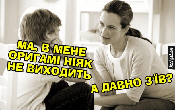 Жарт про оригамі. Син: - Ма, в мене оригамі ніяк не виходить. Мама: - А давно з'їв?