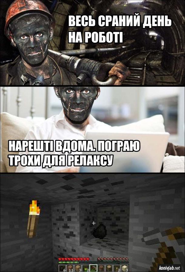 Мем про шахтаря. Шахтар: - Весь сраний день на роботі. Нарешті вдома. Пограю трохи для релаксу. Сів грати в Minecraft