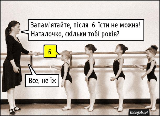 В балетній школі. Тренерка: - Запам'ятайте, після  6  їсти не можна! Наталочко, скільки тобі років? Наталка: - 6. Тренерка: - Все, не їж