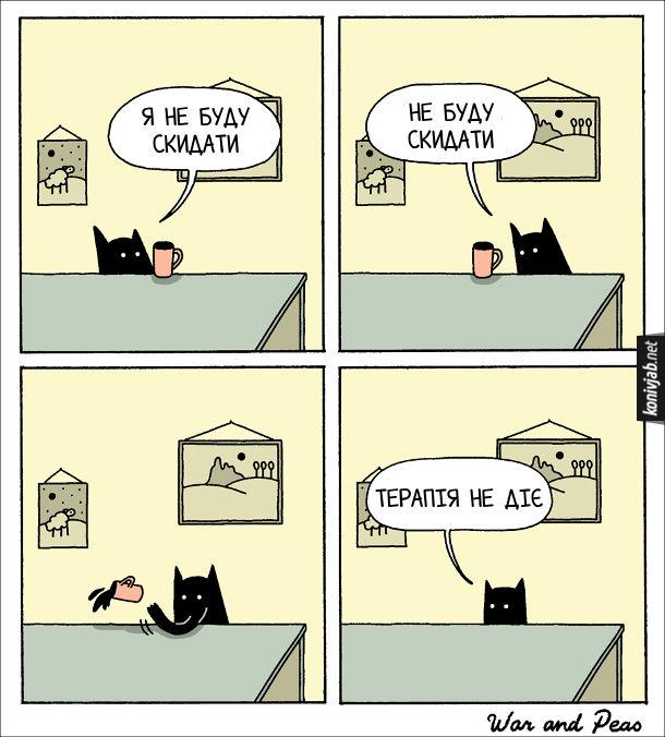 Комікс Кіт і чашка.  Кіт дивиться на чашку, що стоїть на столі. Кіт каже: - Я не буду скидати... Не буду скидати. Потім взяв і скинув на підлогу. - Терапія не діє
