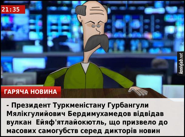 Анекдот про складні імена. Президент Туркменістану Гурбангули Мялікгулийович Бердимухамедов відвідав вулкан  Ейяф'ятлайокютль, що призвело до масових самогубств серед дикторів новин