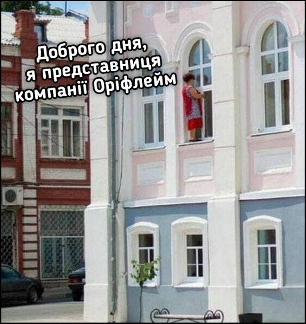 Прикол про Оріфлейм. Жінка стоїть на підвіконні другого поверху і говорить у вікно: - Доброго дня, я представниця компанії Оріфлейм