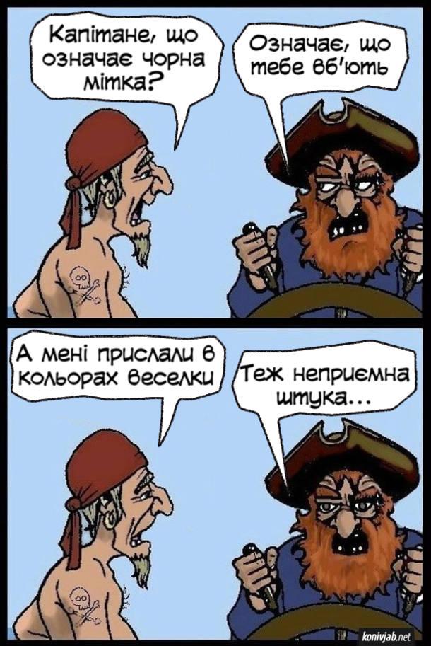 Прикол Чорна мітка. На піратському човні. - Капітане, що означає чорна мітка? - Означає, що тебе вб'ють. - А мені прислали в кольорах веселки. - Теж неприємна штука...