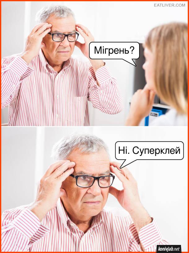 Прикол про лікаря і пацієнта. До кабінету лікаря приходить пацієнт, що бвома руками тримається за голову. Лікар: - Мігрень? Пацієнт: - Ні. Суперклей