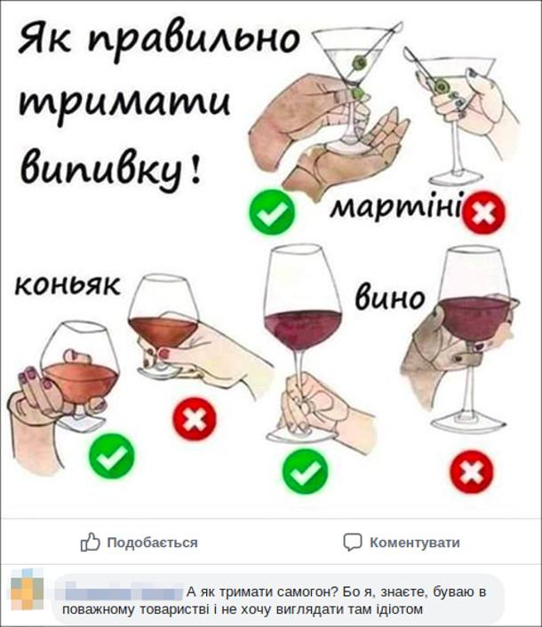Як правильно тримати випивку коли п'єш мартіні, коньяк (бренді), вино. Коментар: А як тримати самогон? Бо я, знаєте, буваю в поважному товаристві і не хочу виглядати там ідіотом