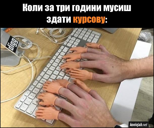 Мем про курсову. Коли за три години мусиш здати курсову. Швидко друкуєш на комп'ютері на пальці надіті мініатюрні долоньки  з пальцями