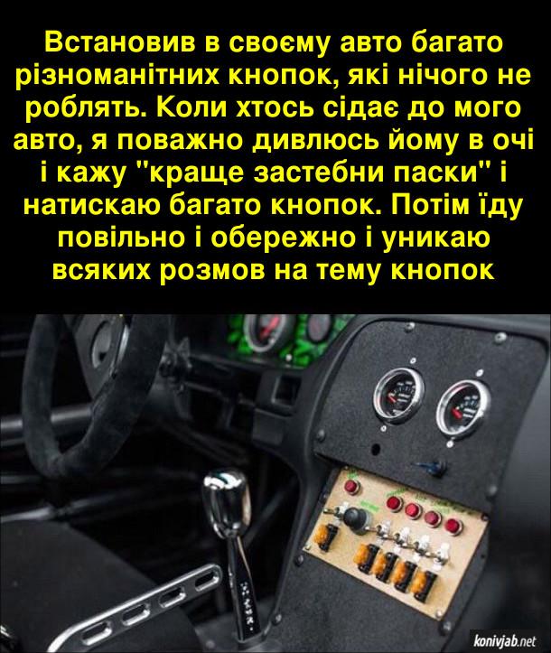 """Пранк з авто. Встановив в своєму авто багато різноманітних кнопок, які нічого не роблять. Коли хтось сідає до мого авто, я поважно дивлюсь йому в очі і кажу """"краще застебни паски"""" і натискаю багато кнопок. Потім їду повільно і обережно і никаю всяких розмов на тему кнопок"""