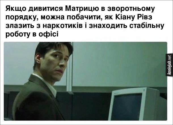 Мем про Матрицю. Якщо дивитися Матрицю в зворотньому порядку, можна побачити, як Кіану Рівз злазить з наркотиків і знаходить стабільну роботу в офісі