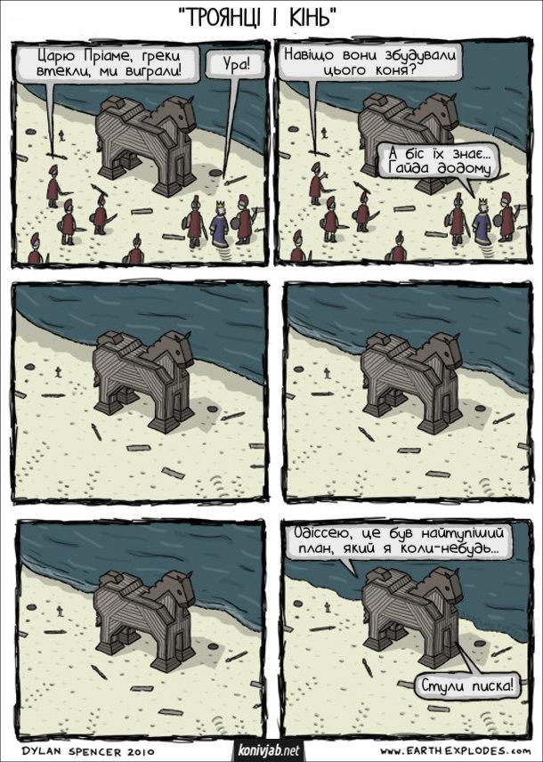 Комікс Троянський кінь. Греки збудували дерев'яного коня, залізли всередину. Прийшли троянці. Воїн: - Царю Пріаме, греки втекли, ми виграли! Пріам: - Ура! Воїн: - Навіщо вони збудували цього коня? Пріам: - А біс їх знає... Гайда додому. Троянці пішли додому і кінь одиноко стоїть на березі. Потім зсередини чутно: - Одіссею, це був найтупіший план, який я коли-небудь... Одіссей: - Стули писка!