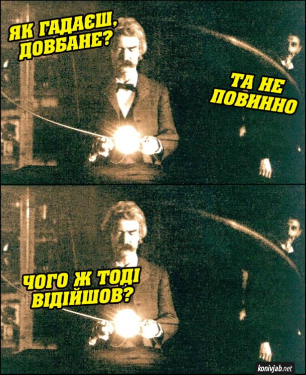 Марк Твен і Нікола Тесла. Тесла демонструє Марку Твену свій експеримент. Марк Тван: - Як гадаєш, довбане? Тесла: - Та не повинно. Марк Твен: - Чого ж тоді відійшов?