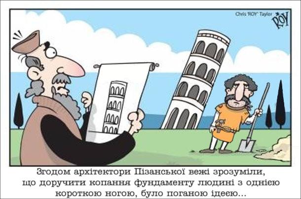 Жарт про Пізанську вежу. Згодом архітектори Пізанської вежі зрозуміли, що доручити копання фундаменту людині з однією короткою ногою, було поганою ідеєю...