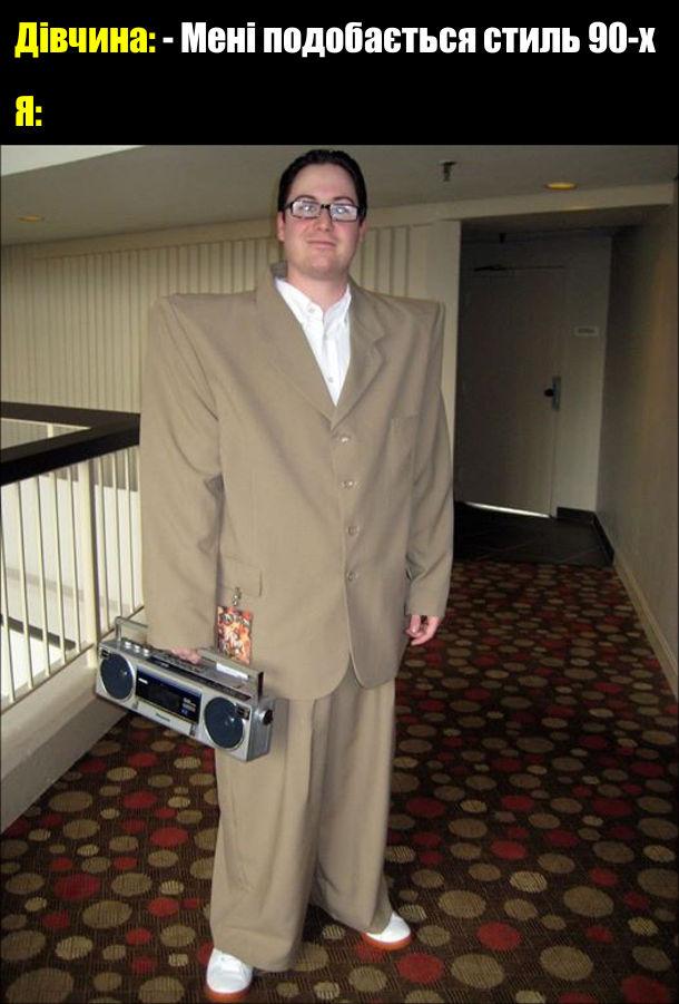 Прикол Мода дев'яностих. Дівчина: - Мені подобається стиль 90-х. Я: (костюм з широкими штанами і піджаком з накладними плечами, в руках касетний магнітофон