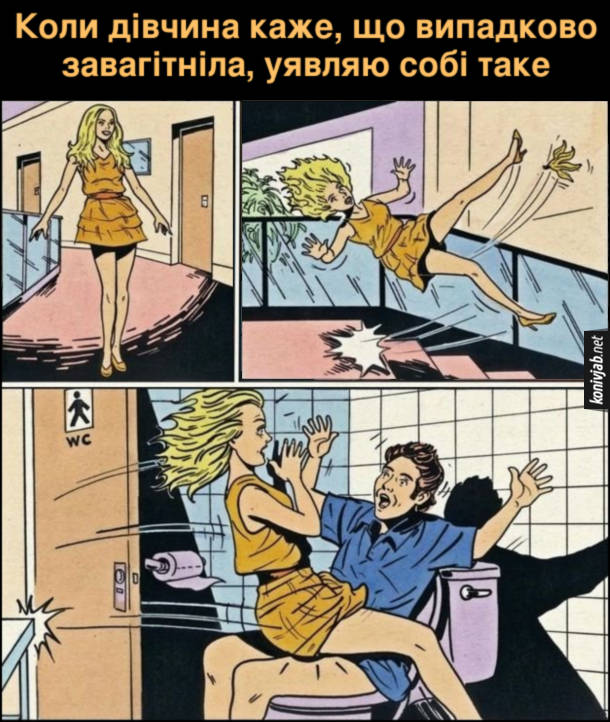 Жарт Випадково завагітніла. Коли дівчина каже, що випадково завагітніла, уявляю собі таке: дівчина йде, наступає на бананову шкурку посковзається, летить сходами донизу, вибиває двері туалету і сідає на коліна чоловікові, що сидить на унітазі